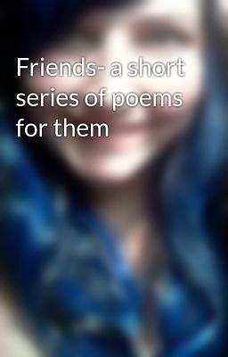 Friends- a short series of poems for them
