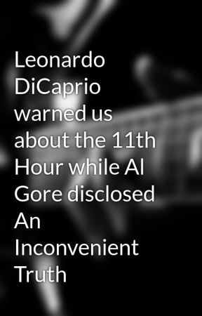 Leonardo DiCaprio warned us about the 11th Hour while Al Gore disclosed An Inconvenient Truth by kumagopolags