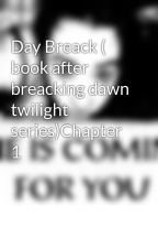 Day Breack ( book after breacking dawn twilight series)Chapter 1 by TJslovesbooks