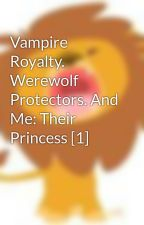 Vampire Royalty. Werewolf Protectors. And Me: Their Princess [1] by Angeline27