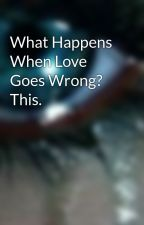 What Happens When Love Goes Wrong? This. by grrlygrrl911