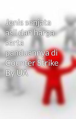 Jenis senjata asli dan harga serta panduannya di Counter Strike By UA