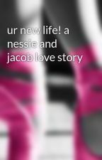 ur new life! a nessie and jacob love story by nessie14
