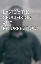 EASTER: THE CRUCIFIXION AND RESURRECTION by Vbooker