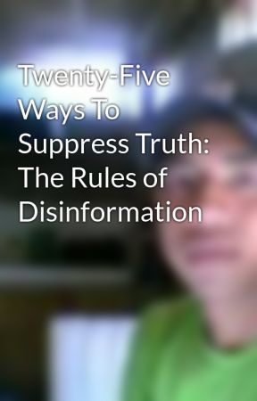 Twenty-Five Ways To Suppress Truth: The Rules of Disinformation by enyeahgo
