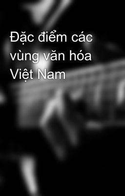 Đặc điểm các vùng văn hóa Việt Nam
