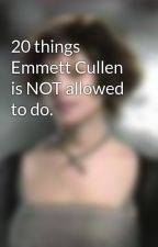 20 things Emmett Cullen is NOT allowed to do. by alice-cullenlover