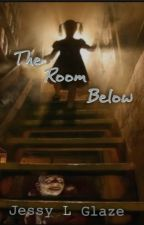 The Room Below (Complete) by JessyLglaze