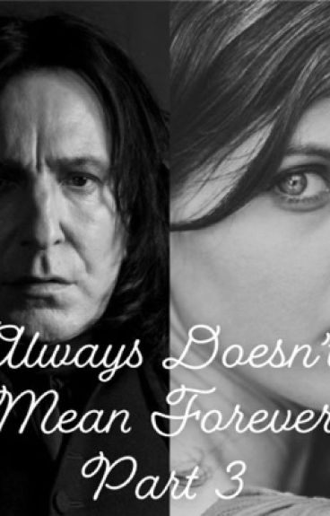 Always Doesn't Mean Forever: Book 3(Severus Snape/student)