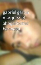 gabriel garcia marquez-el ahogado mas hermoso by allan1993