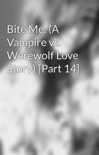 Bite Me. (A Vampire vs. Werewolf Love Story) [Part 14] by rockyrayna