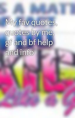 My fav quotes, quotes by me, gf and bf help and info