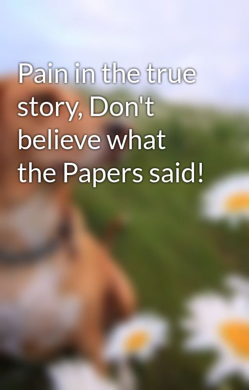 Pain in the true story, Don't believe what the Papers said! by Storylover
