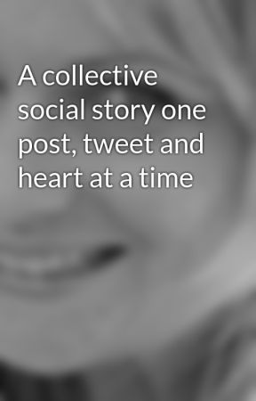 A collective social story one post, tweet and heart at a time by AliciaWhalen6