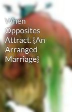 When Opposites Attract. {An Arranged Marriage} by helenagrey