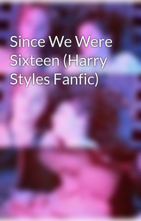 Since We Were Sixteen (Harry Styles Fanfic) by WendyDarlingxxx