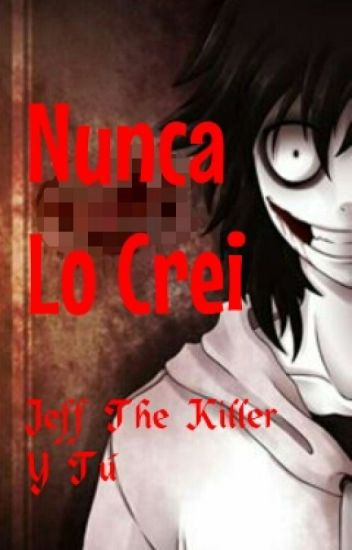 """Nunca Lo Crei"" → Jeff The Killer y Tu"