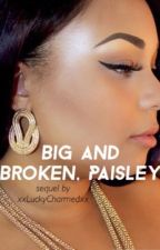 Big and Broken, Paisley || Sequel by xxLuckyCharmedxx