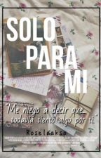 Solo para mi by roselaakso