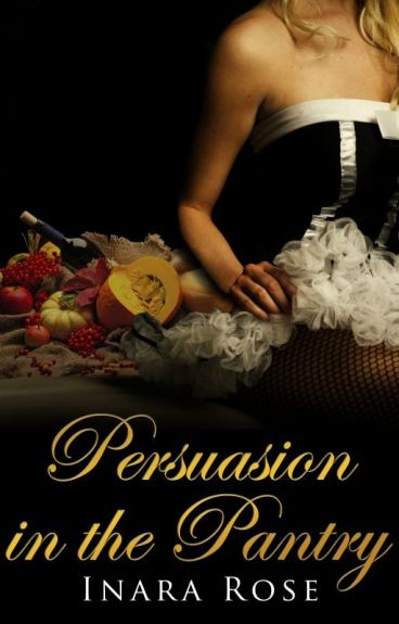 Persuasion in the Pantry: Historical Romance by InaraRose