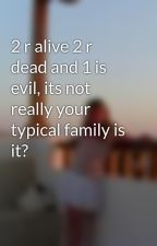 2 r alive 2 r dead and 1 is evil, its not really your typical family is it? by coco_chloe
