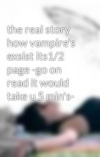 the real story how vampire's exsist its1/2 page -go on read it would take u 5 min's- by XxSaRaHxX8D