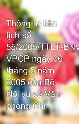 Thông tư liên tịch số 55/2005/TTLT-BNV- VPCP ngày 06 tháng 5 năm 2005 của Bộ Nội vụ và Văn phòng Chí