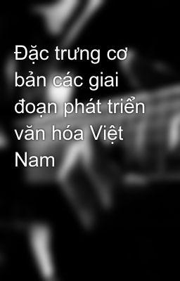Đặc trưng cơ bản các giai đoạn phát triển văn hóa Việt Nam