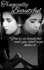 Tragically Beautiful (A Camren Fanfic) by LauserCabello