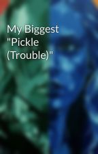 """My Biggest """"Pickle (Trouble)"""" by JamiTomlinson"""