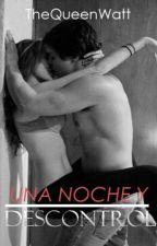 Una noche y descontrol (editando) by TheQueenWatt