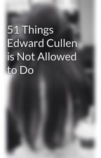51 Things Edward Cullen is Not Allowed to Do by madsj20