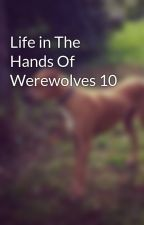 Life in The Hands Of Werewolves 10 by Kasey-leigh