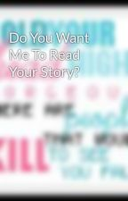 Do You Want Me To Read Your Story? by awishrightnow