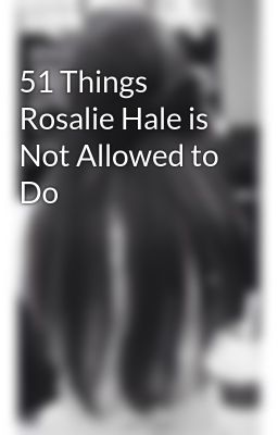 51 Things Rosalie Hale is Not Allowed to Do