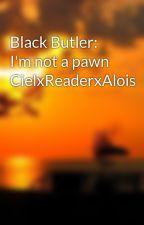 Black Butler: I'm not a pawn CielxReaderxAlois by minkyotaku