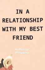 In A Relationship With My Best Friend by iceyelo1