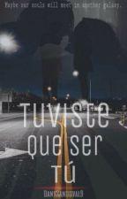 Tuviste que ser tú (Editando) by DanySandoval9
