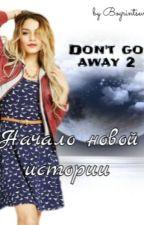 Don't go away 2 начало новый истории by bogrintseva