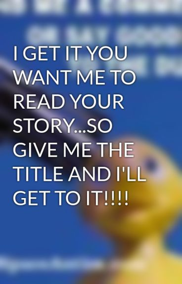 I GET IT YOU WANT ME TO READ YOUR STORY...SO GIVE ME THE TITLE AND I'LL GET TO IT!!!! by Paranormalover