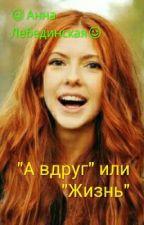 ",,А вдруг"" или ,,Жизнь"" by Anika_Lebedinskaya"