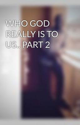 WHO GOD REALLY IS TO US.. PART 2