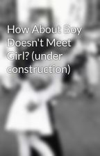 How About Boy Doesn't Meet Girl? (under construction) by gypsy355