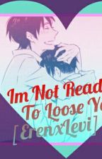 Im Not Ready To Loose You[ErenxLevi] by otakufreak1000