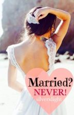 Married? Never! #Wattys2016 by silverxlight