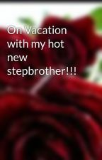 On Vacation with my hot new stepbrother!!! by xWithxLovexx