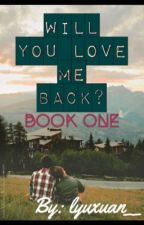 Will you love me back? [Book One] by lyuxuan__