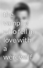 The vampire who fell in love with a werewolf by goddesslover65