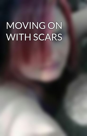 MOVING ON WITH SCARS by SarahZackySynysterHa