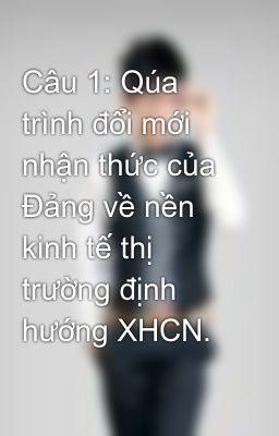 Câu 1: Qúa trình đổi mới nhận thức của Đảng về nền kinh tế thị trường định hướng XHCN.